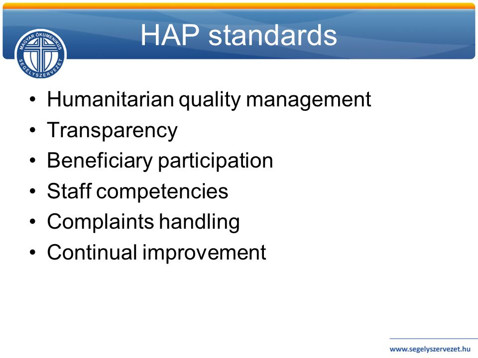 HAP standards •Humanitarian quality management •Transparency •Beneficiary participation •Staff competencies •Complaints handling •Continual improvemen