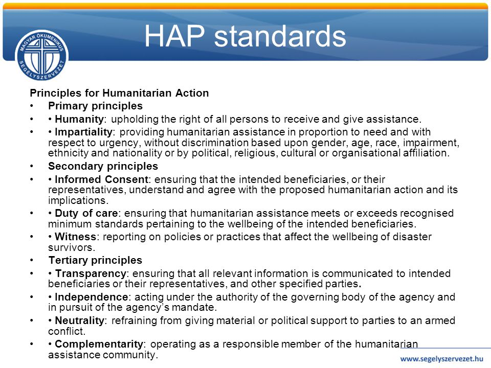 HAP standards Principles for Humanitarian Action •Primary principles •• Humanity: upholding the right of all persons to receive and give assistance. •