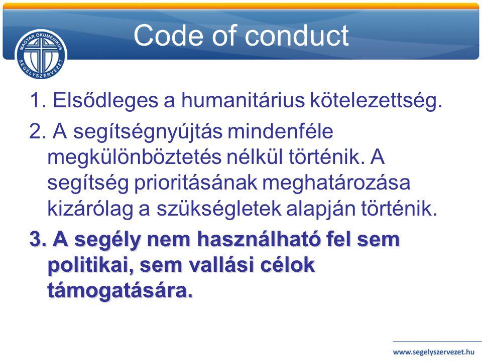 Code of conduct 1. Elsődleges a humanitárius kötelezettség. 2. A segítségnyújtás mindenféle megkülönböztetés nélkül történik. A segítség prioritásának