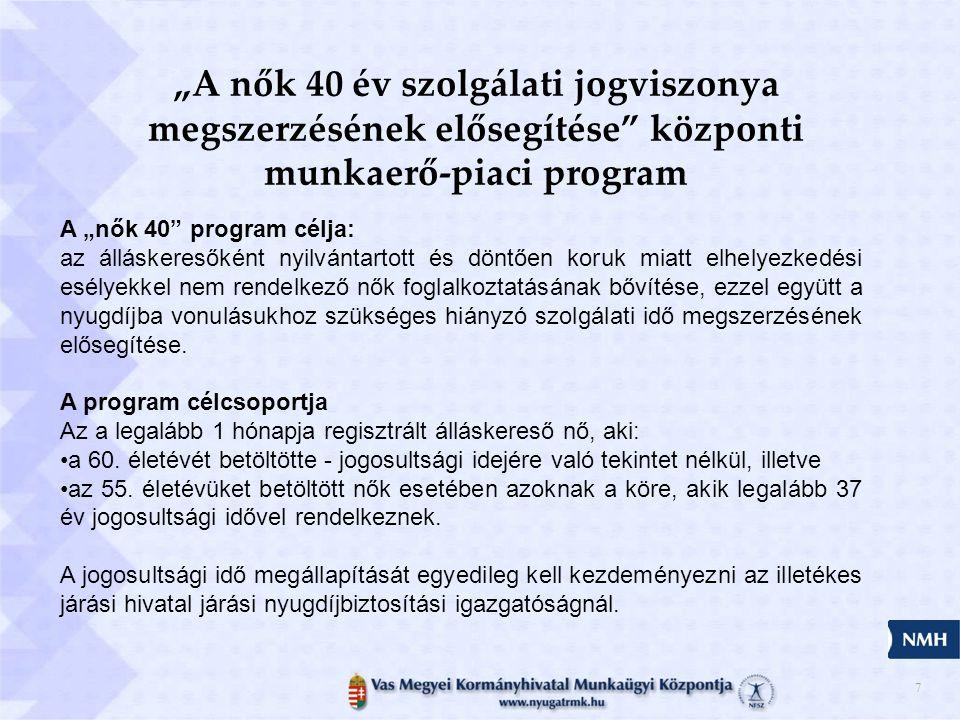 """7 """"A nők 40 év szolgálati jogviszonya megszerzésének elősegítése központi munkaerő-piaci program A """"nők 40 program célja: az álláskeresőként nyilvántartott és döntően koruk miatt elhelyezkedési esélyekkel nem rendelkező nők foglalkoztatásának bővítése, ezzel együtt a nyugdíjba vonulásukhoz szükséges hiányzó szolgálati idő megszerzésének elősegítése."""