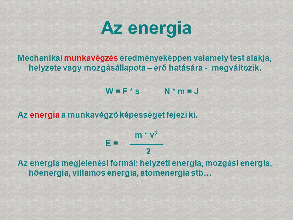 Az energia Mechanikai munkavégzés eredményeképpen valamely test alakja, helyzete vagy mozgásállapota – erő hatására - megváltozik. W = F * s N * m = J