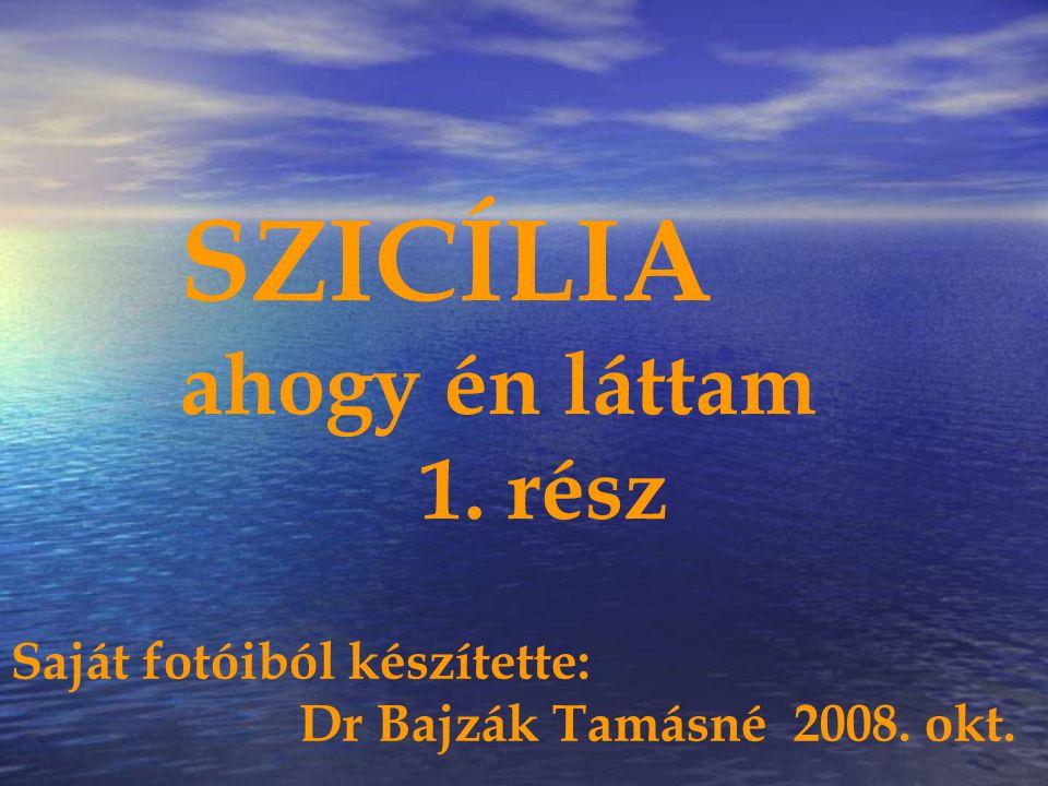 SZICÍLIA ahogy én láttam 1. rész Saját fotóiból készítette: Dr Bajzák Tamásné 2008. okt.