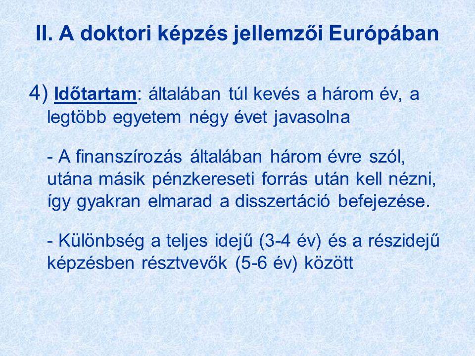II. A doktori képzés jellemzői Európában 4) Időtartam: általában túl kevés a három év, a legtöbb egyetem négy évet javasolna - A finanszírozás általáb