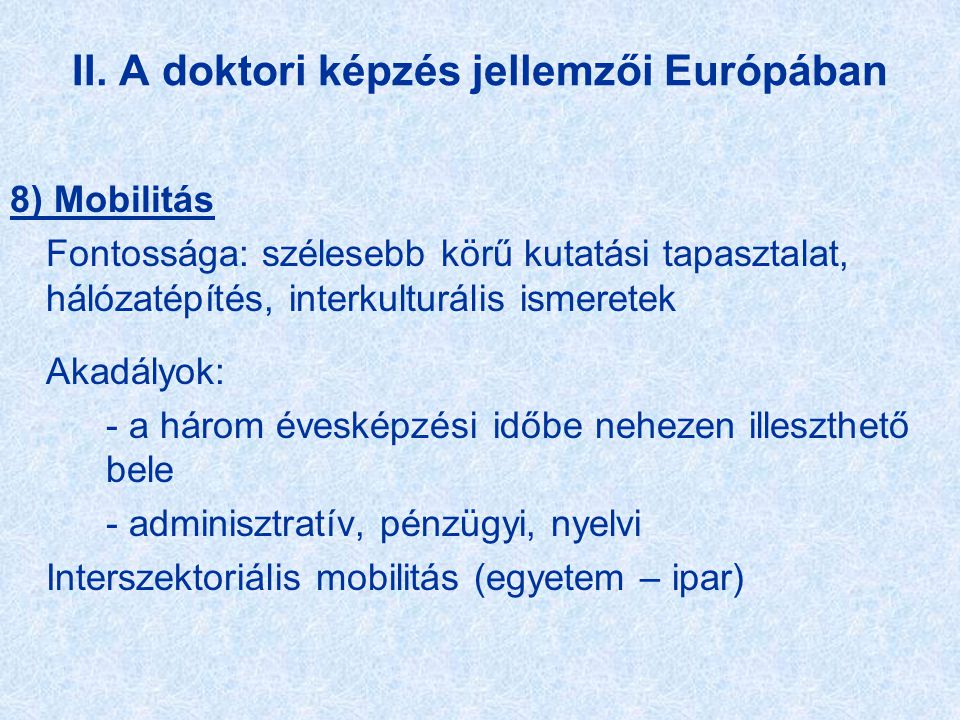 II. A doktori képzés jellemzői Európában 8) Mobilitás Fontossága: szélesebb körű kutatási tapasztalat, hálózatépítés, interkulturális ismeretek Akadál