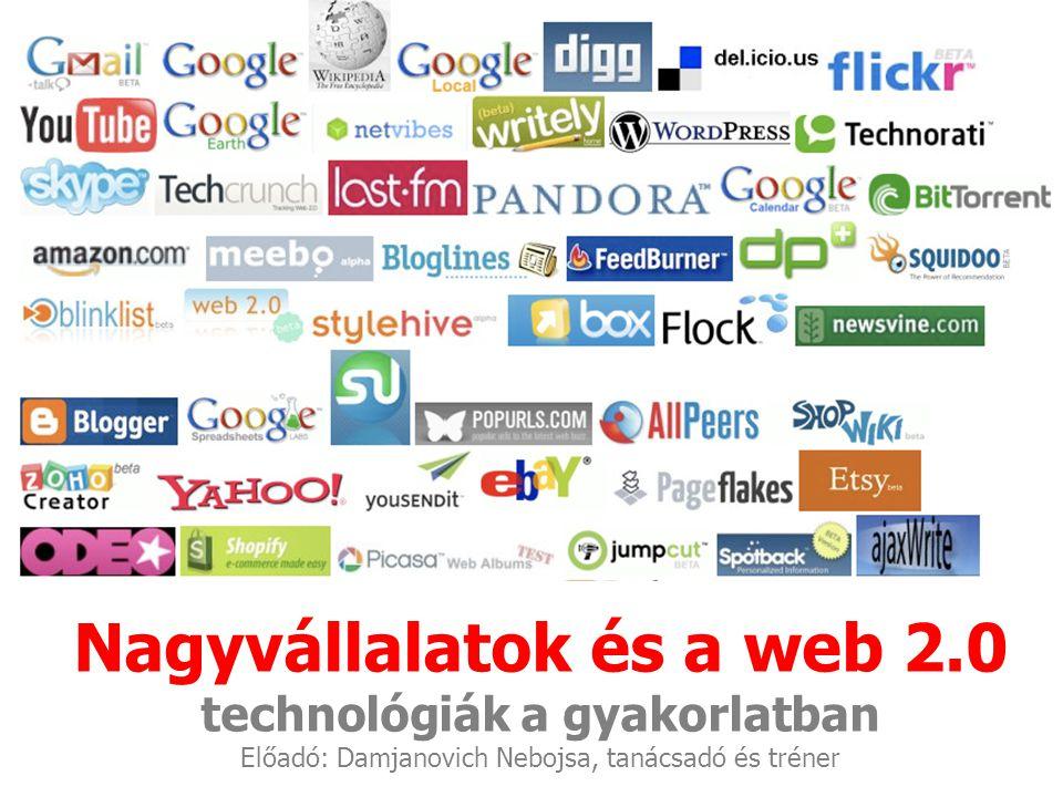 Nagyvállalatok és a web 2.0 technológiák a gyakorlatban Előadó: Damjanovich Nebojsa, tanácsadó és tréner