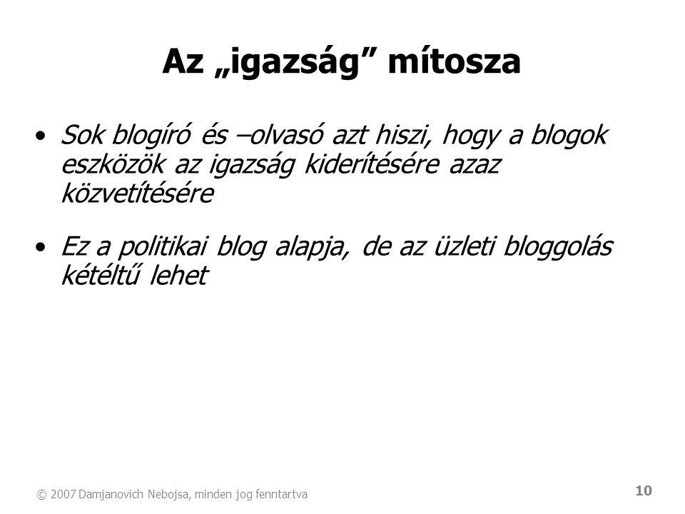 © 2007 Damjanovich Nebojsa, minden jog fenntartva 10 •Sok blogíró és –olvasó azt hiszi, hogy a blogok eszközök az igazság kiderítésére azaz közvetítés