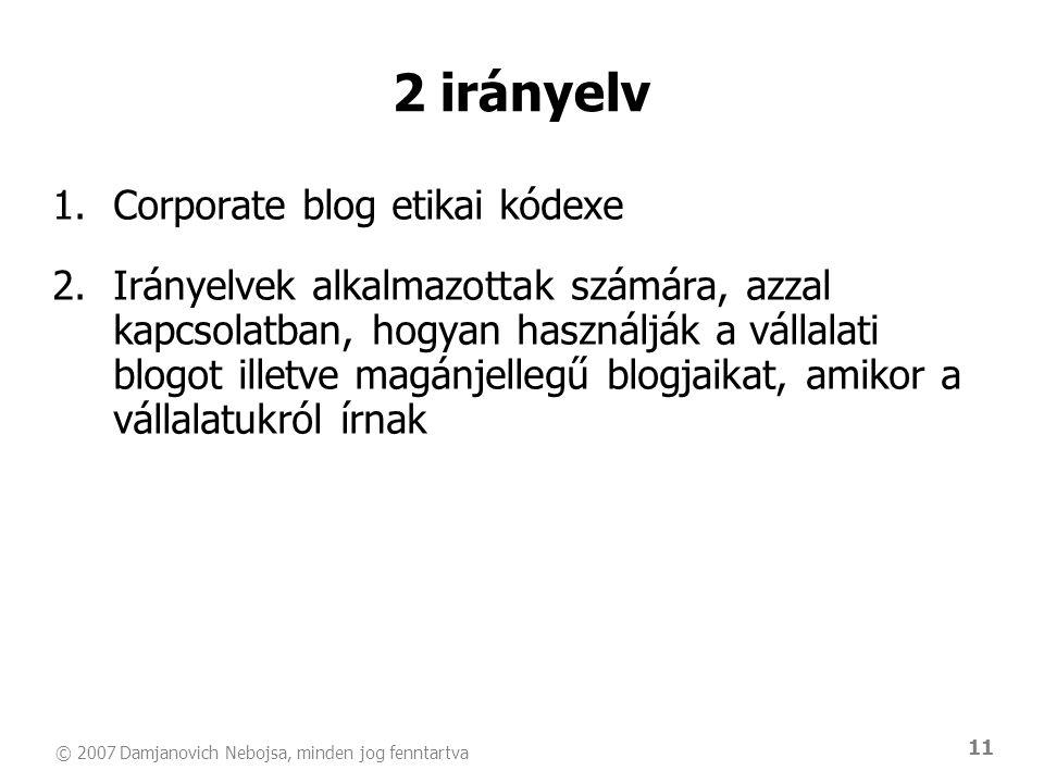 © 2007 Damjanovich Nebojsa, minden jog fenntartva 11 1.Corporate blog etikai kódexe 2.Irányelvek alkalmazottak számára, azzal kapcsolatban, hogyan használják a vállalati blogot illetve magánjellegű blogjaikat, amikor a vállalatukról írnak 2 irányelv