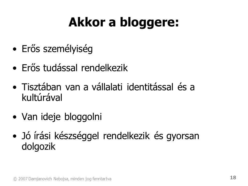 © 2007 Damjanovich Nebojsa, minden jog fenntartva 18 Akkor a bloggere: •Erős személyiség •Erős tudással rendelkezik •Tisztában van a vállalati identitással és a kultúrával •Van ideje bloggolni •Jó írási készséggel rendelkezik és gyorsan dolgozik