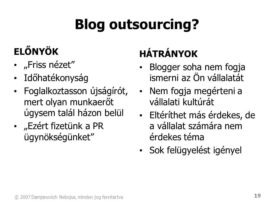 """© 2007 Damjanovich Nebojsa, minden jog fenntartva 19 ELŐNYÖK • """"Friss nézet • Időhatékonyság • Foglalkoztasson újságírót, mert olyan munkaerőt úgysem talál házon belül • """"Ezért fizetünk a PR ügynökségünket HÁTRÁNYOK • Blogger soha nem fogja ismerni az Ön vállalatát • Nem fogja megérteni a vállalati kultúrát • Eltéríthet más érdekes, de a vállalat számára nem érdekes téma • Sok felügyelést igényel Blog outsourcing"""