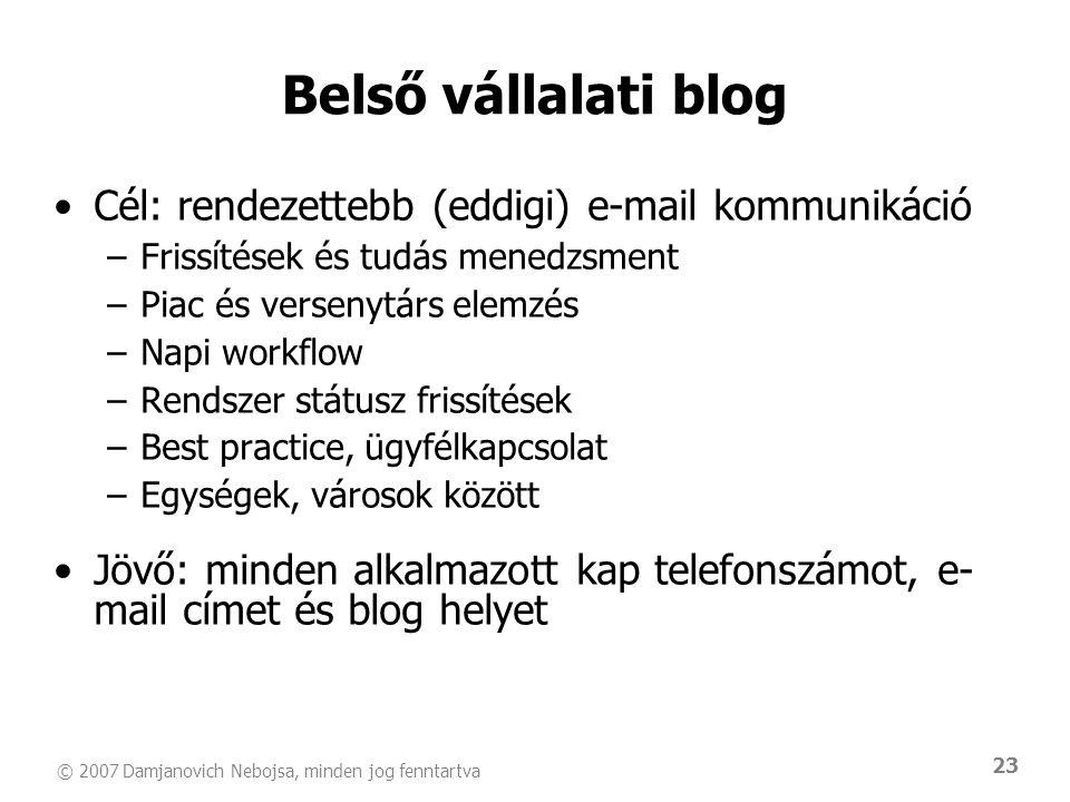© 2007 Damjanovich Nebojsa, minden jog fenntartva 23 Belső vállalati blog •Cél: rendezettebb (eddigi) e-mail kommunikáció –Frissítések és tudás menedz