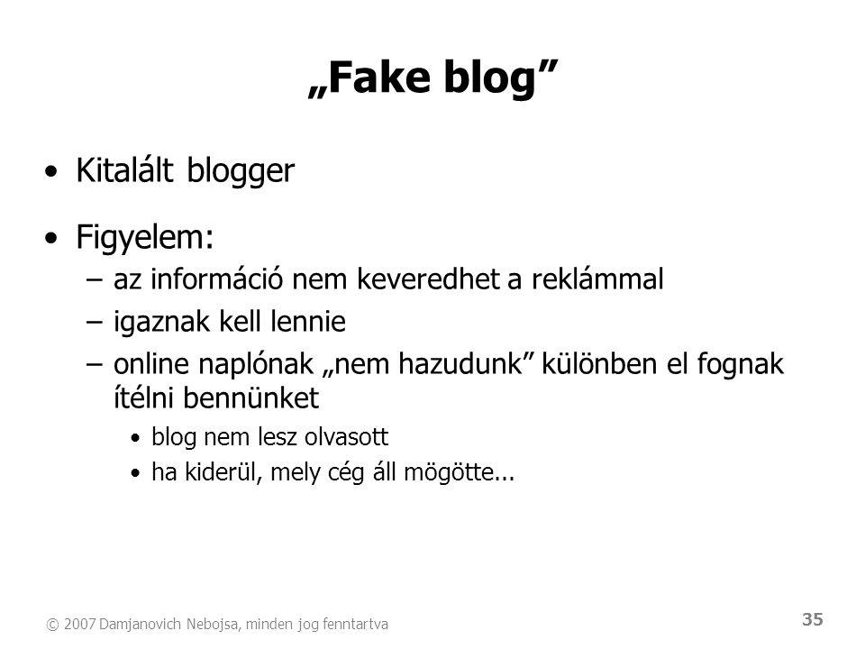 """© 2007 Damjanovich Nebojsa, minden jog fenntartva 35 """"Fake blog •Kitalált blogger •Figyelem: –az információ nem keveredhet a reklámmal –igaznak kell lennie –online naplónak """"nem hazudunk különben el fognak ítélni bennünket •blog nem lesz olvasott •ha kiderül, mely cég áll mögötte..."""
