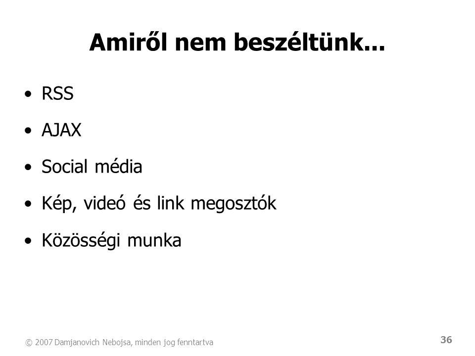 © 2007 Damjanovich Nebojsa, minden jog fenntartva 36 Amiről nem beszéltünk... •RSS •AJAX •Social média •Kép, videó és link megosztók •Közösségi munka