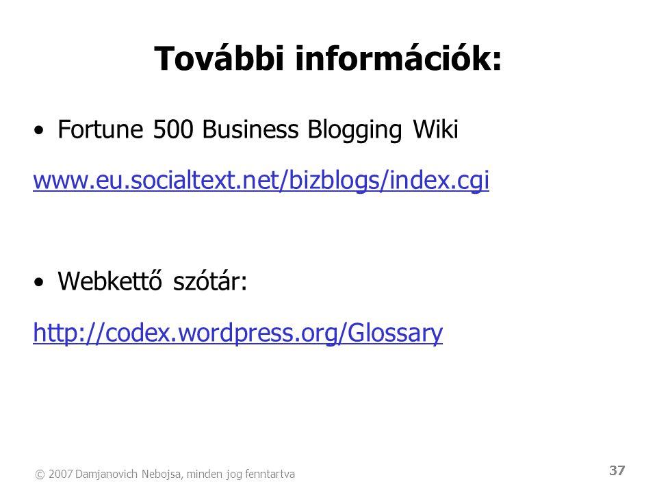 © 2007 Damjanovich Nebojsa, minden jog fenntartva 37 További információk: •Fortune 500 Business Blogging Wiki www.eu.socialtext.net/bizblogs/index.cgi