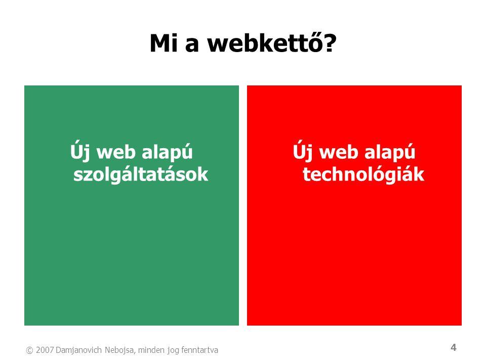 © 2007 Damjanovich Nebojsa, minden jog fenntartva 4 Mi a webkettő? Új web alapú szolgáltatások Új web alapú technológiák