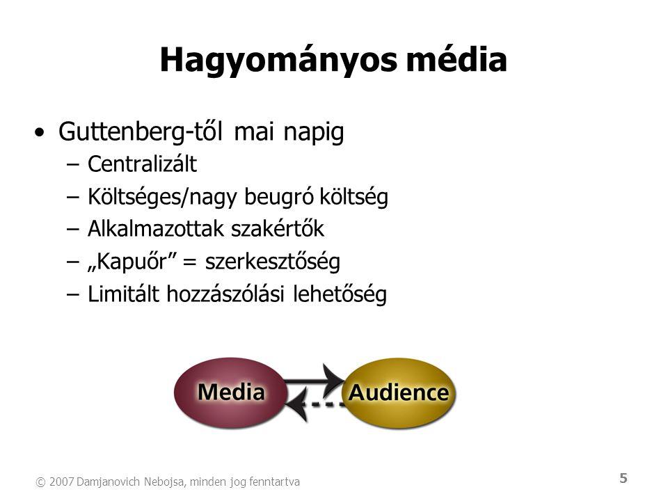 """© 2007 Damjanovich Nebojsa, minden jog fenntartva 5 Hagyományos média •Guttenberg-től mai napig –Centralizált –Költséges/nagy beugró költség –Alkalmazottak szakértők –""""Kapuőr = szerkesztőség –Limitált hozzászólási lehetőség"""