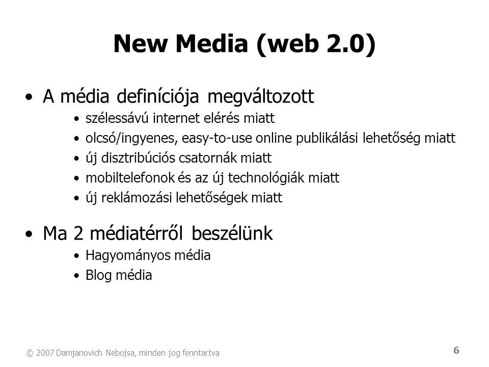© 2007 Damjanovich Nebojsa, minden jog fenntartva 6 New Media (web 2.0) •A média definíciója megváltozott •szélessávú internet elérés miatt •olcsó/ingyenes, easy-to-use online publikálási lehetőség miatt •új disztribúciós csatornák miatt •mobiltelefonok és az új technológiák miatt •új reklámozási lehetőségek miatt •Ma 2 médiatérről beszélünk •Hagyományos média •Blog média