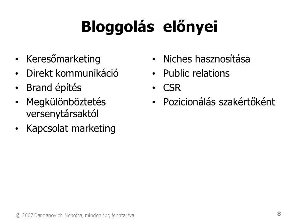 © 2007 Damjanovich Nebojsa, minden jog fenntartva 8 Bloggolás előnyei • Keresőmarketing • Direkt kommunikáció • Brand építés • Megkülönböztetés versen