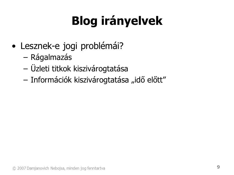 © 2007 Damjanovich Nebojsa, minden jog fenntartva 9 Blog irányelvek •Lesznek-e jogi problémái? –Rágalmazás –Üzleti titkok kiszivárogtatása –Információ
