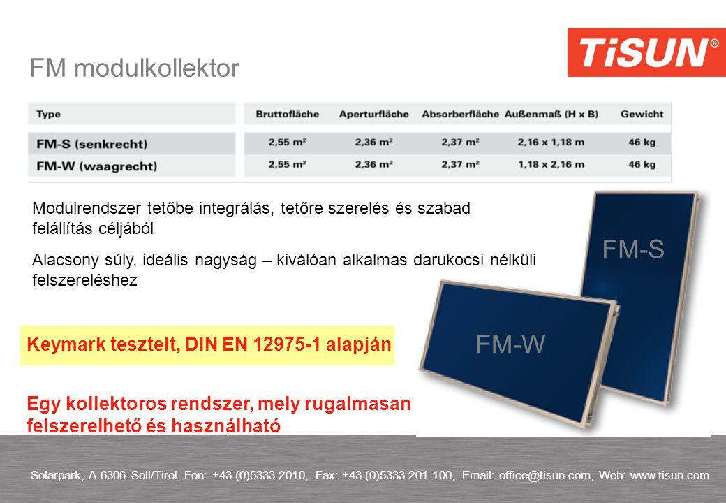 FM modulkollektor Solarpark, A-6306 Söll/Tirol, Fon: +43.(0)5333.2010, Fax: +43.(0)5333.201.100, Email: office@tisun.com, Web: www.tisun.com Egy kollektoros rendszer, mely rugalmasan felszerelhető és használható Modulrendszer tetőbe integrálás, tetőre szerelés és szabad felállítás céljából FM-S FM-W Keymark tesztelt, DIN EN 12975-1 alapján Alacsony súly, ideális nagyság – kiválóan alkalmas darukocsi nélküli felszereléshez