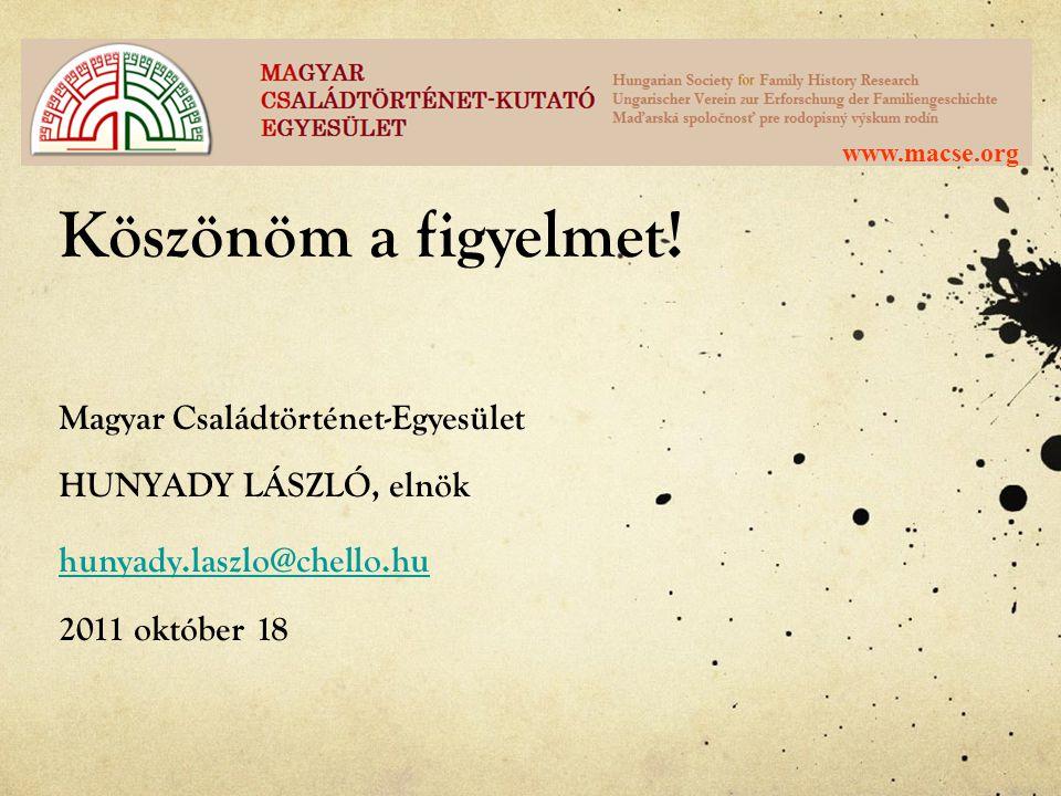 Köszönöm a figyelmet! Magyar Családtörténet-Egyesület HUNYADY LÁSZLÓ, elnök hunyady.laszlo@chello.hu hunyady.laszlo@chello.hu 2011 október 18
