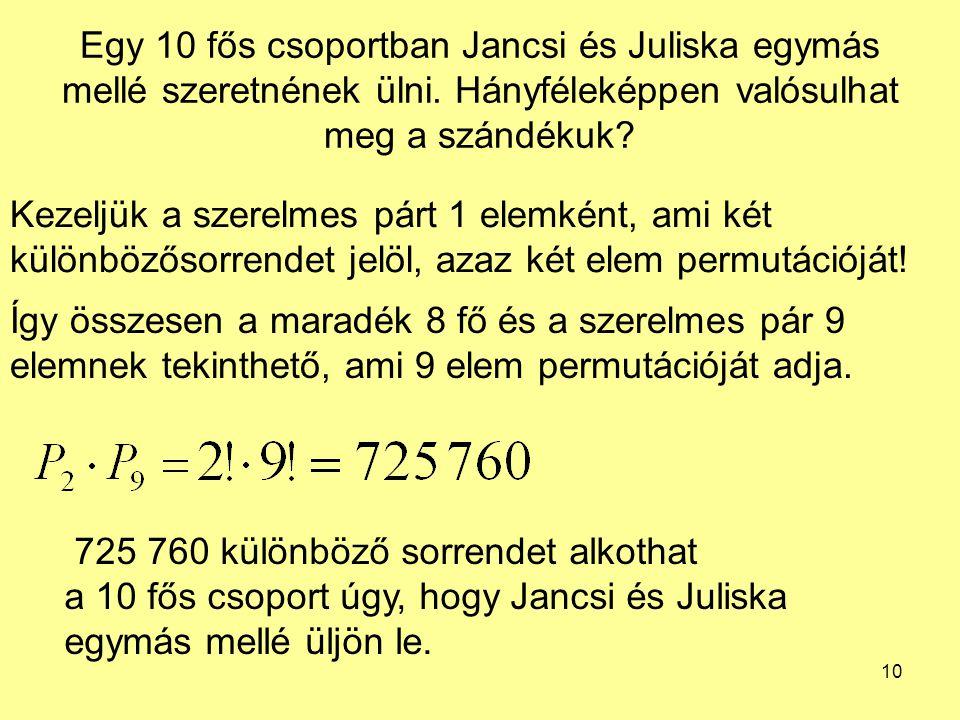 10 Egy 10 fős csoportban Jancsi és Juliska egymás mellé szeretnének ülni. Hányféleképpen valósulhat meg a szándékuk? Kezeljük a szerelmes párt 1 elemk