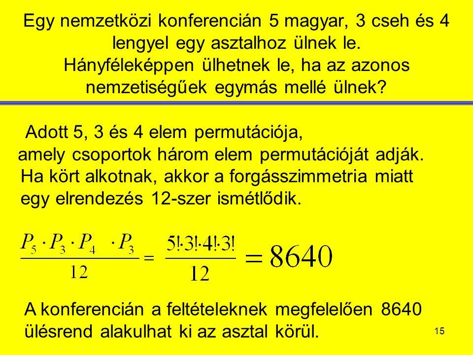 15 Egy nemzetközi konferencián 5 magyar, 3 cseh és 4 lengyel egy asztalhoz ülnek le. Hányféleképpen ülhetnek le, ha az azonos nemzetiségűek egymás mel