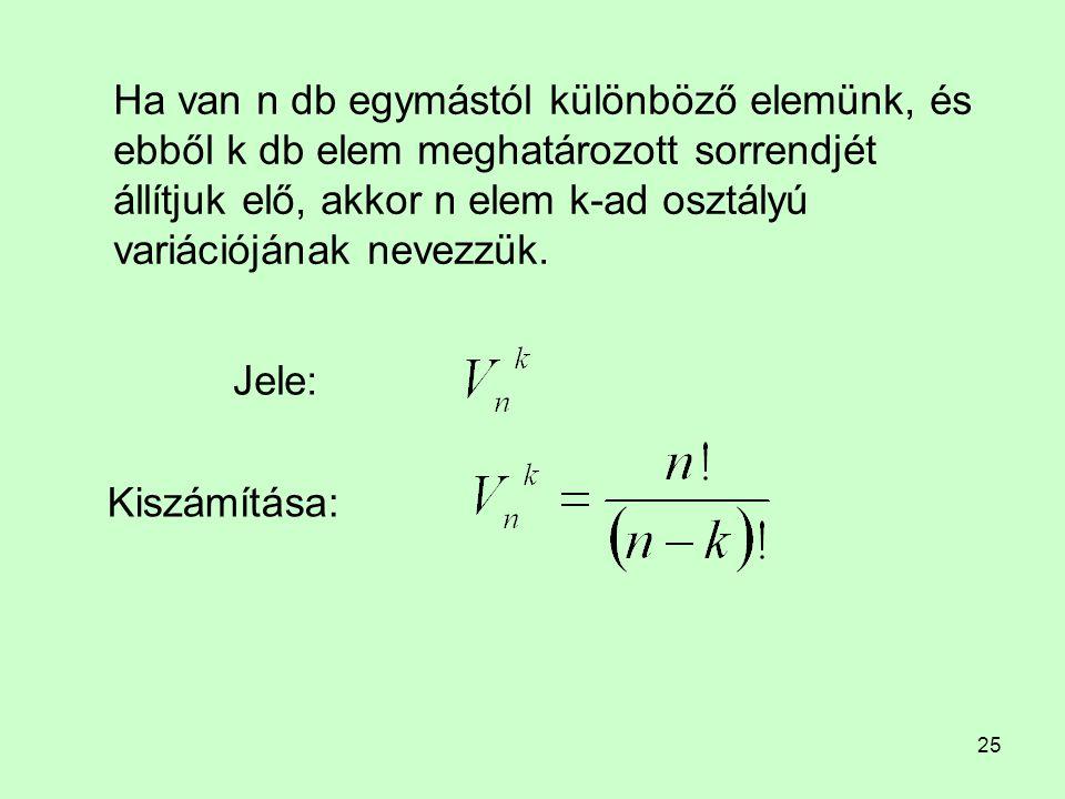 25 Ha van n db egymástól különböző elemünk, és ebből k db elem meghatározott sorrendjét állítjuk elő, akkor n elem k-ad osztályú variációjának nevezzü