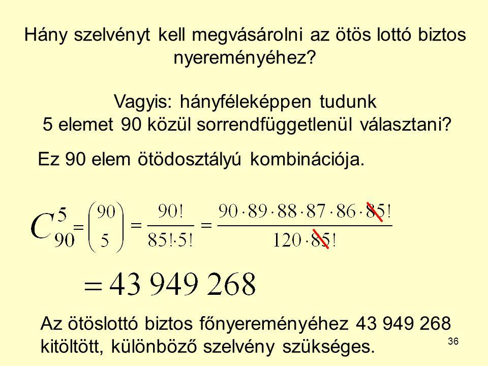 36 Hány szelvényt kell megvásárolni az ötös lottó biztos nyereményéhez? Vagyis: hányféleképpen tudunk 5 elemet 90 közül sorrendfüggetlenül választani?