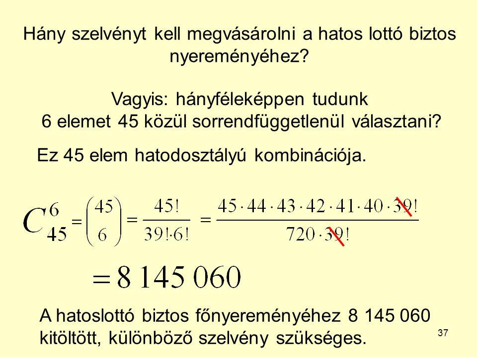 37 Hány szelvényt kell megvásárolni a hatos lottó biztos nyereményéhez? Vagyis: hányféleképpen tudunk 6 elemet 45 közül sorrendfüggetlenül választani?