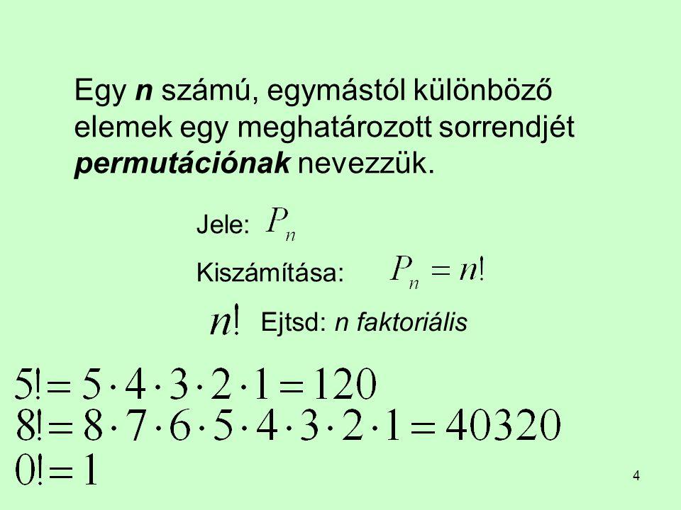 4 Egy n számú, egymástól különböző elemek egy meghatározott sorrendjét permutációnak nevezzük. Jele: Kiszámítása: Ejtsd: n faktoriális