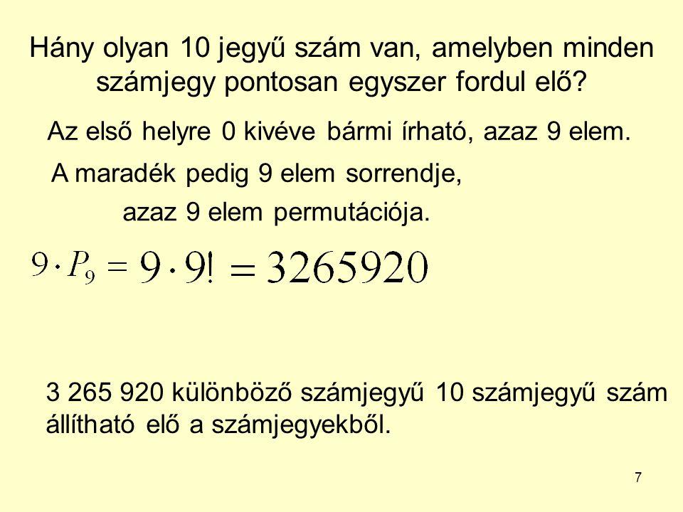 7 Hány olyan 10 jegyű szám van, amelyben minden számjegy pontosan egyszer fordul elő? A maradék pedig 9 elem sorrendje, azaz 9 elem permutációja. 3 26