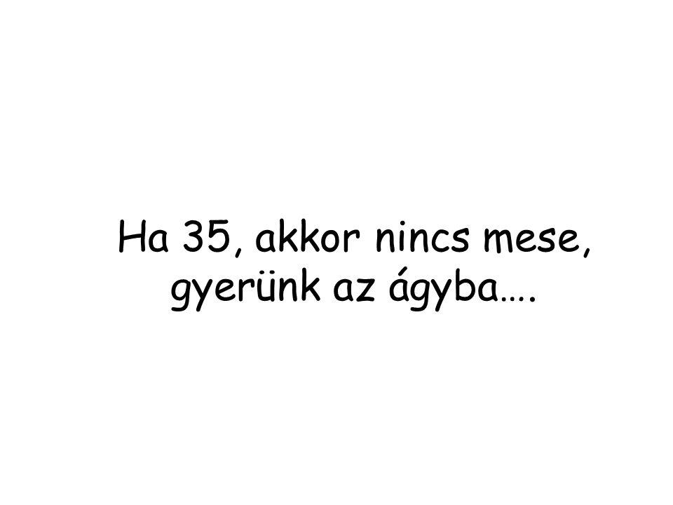 Ha 35, akkor nincs mese, gyerünk az ágyba….