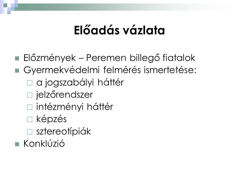Előadás vázlata  Előzmények – Peremen billegő fiatalok  Gyermekvédelmi felmérés ismertetése:  a jogszabályi háttér  jelzőrendszer  intézményi hát