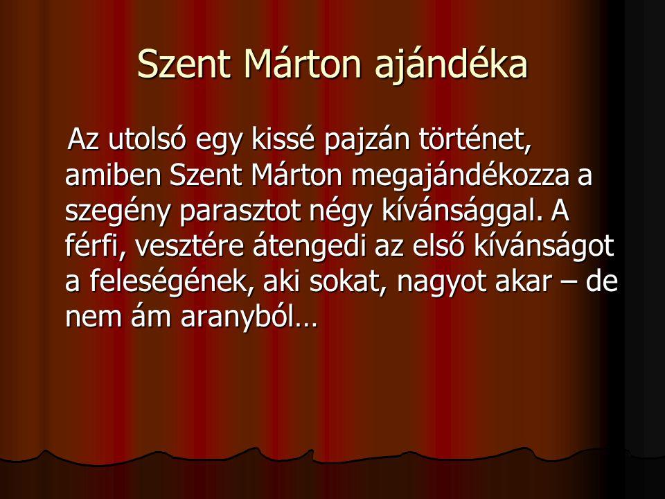 Szent Márton ajándéka Az utolsó egy kissé pajzán történet, amiben Szent Márton megajándékozza a szegény parasztot négy kívánsággal. A férfi, vesztére