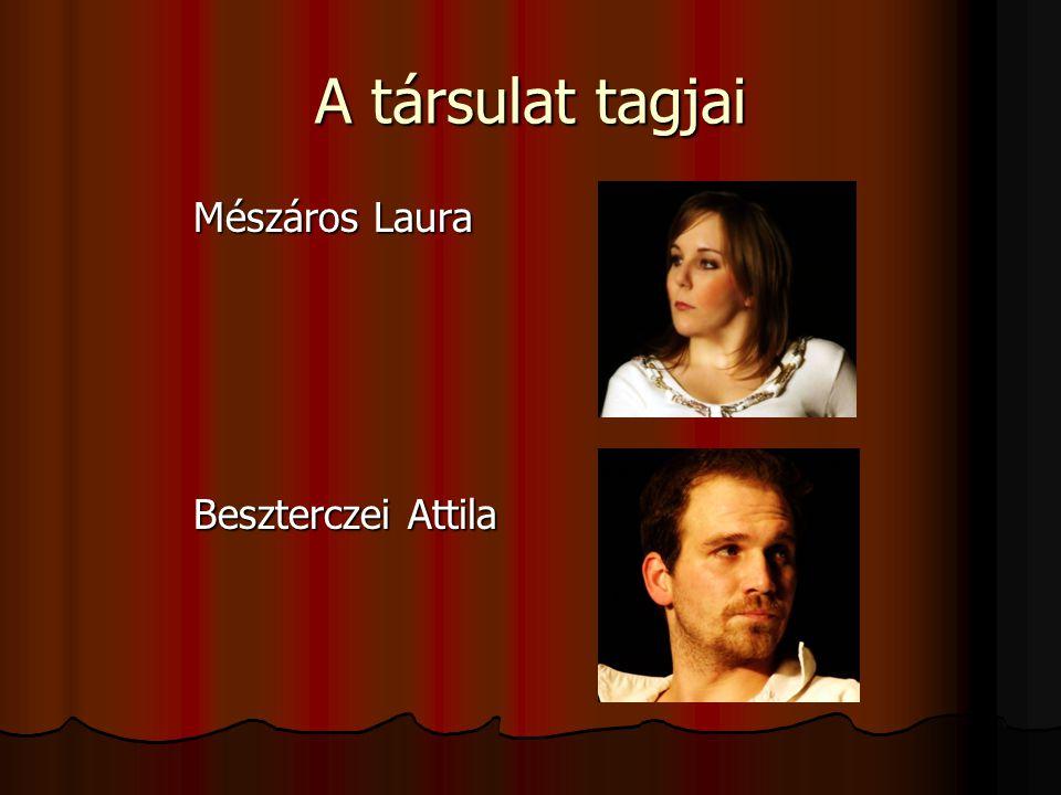 A társulat tagjai Mészáros Laura Mészáros Laura Beszterczei Attila Beszterczei Attila