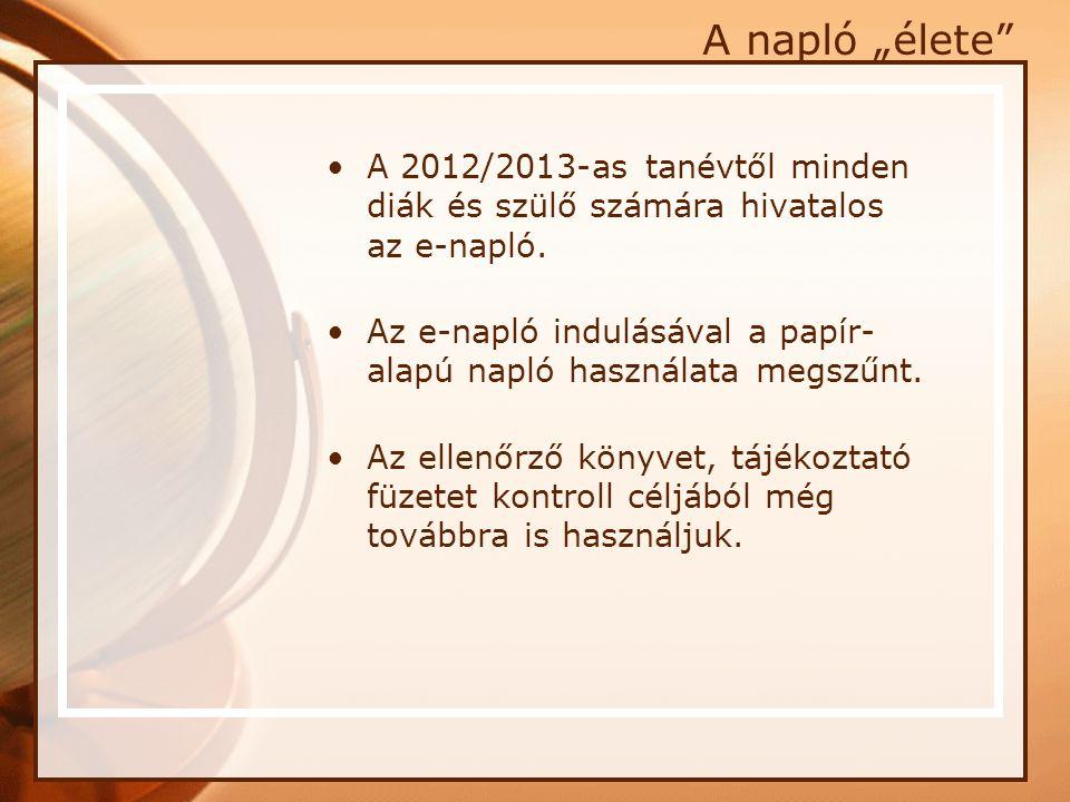 """A napló """"élete"""" •A 2012/2013-as tanévtől minden diák és szülő számára hivatalos az e-napló. •Az e-napló indulásával a papír- alapú napló használata me"""