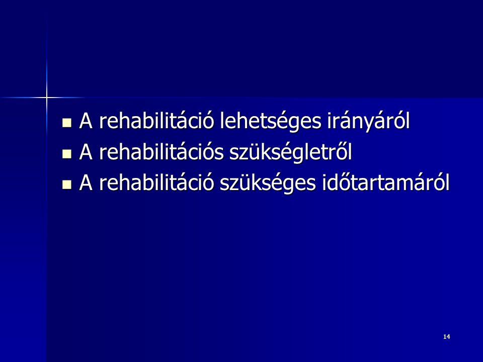 14  A rehabilitáció lehetséges irányáról  A rehabilitációs szükségletről  A rehabilitáció szükséges időtartamáról
