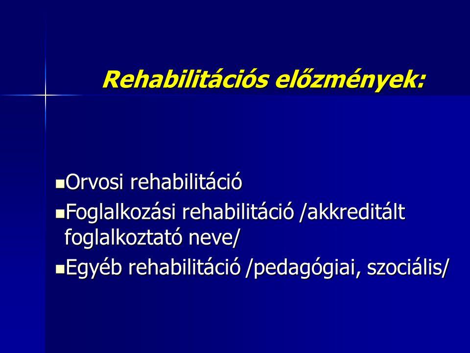 Rehabilitációs előzmények:  Orvosi rehabilitáció  Foglalkozási rehabilitáció /akkreditált foglalkoztató neve/  Egyéb rehabilitáció /pedagógiai, szociális/
