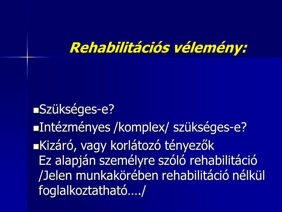 Rehabilitációs vélemény:  Szükséges-e.  Intézményes /komplex/ szükséges-e.