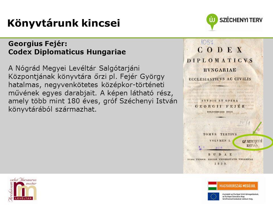 Georgius Fejér: Codex Diplomaticus Hungariae A Nógrád Megyei Levéltár Salgótarjáni Központjának könyvtára őrzi pl. Fejér György hatalmas, negyvenkötet
