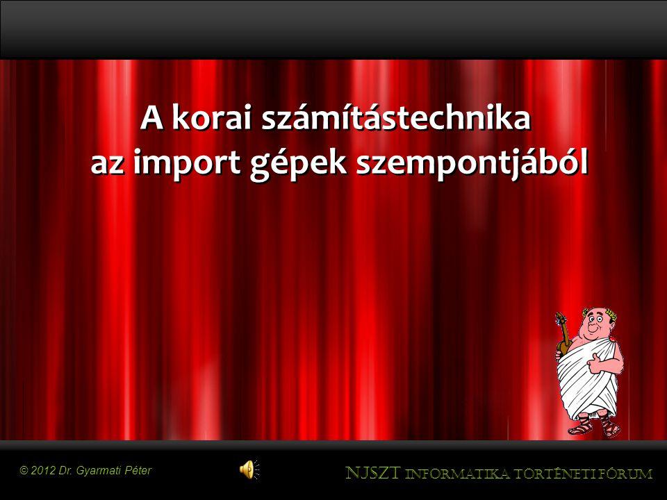 A korai számítástechnika az import gépek szempontjából A korai számítástechnika az import gépek szempontjából © 2012 Dr.