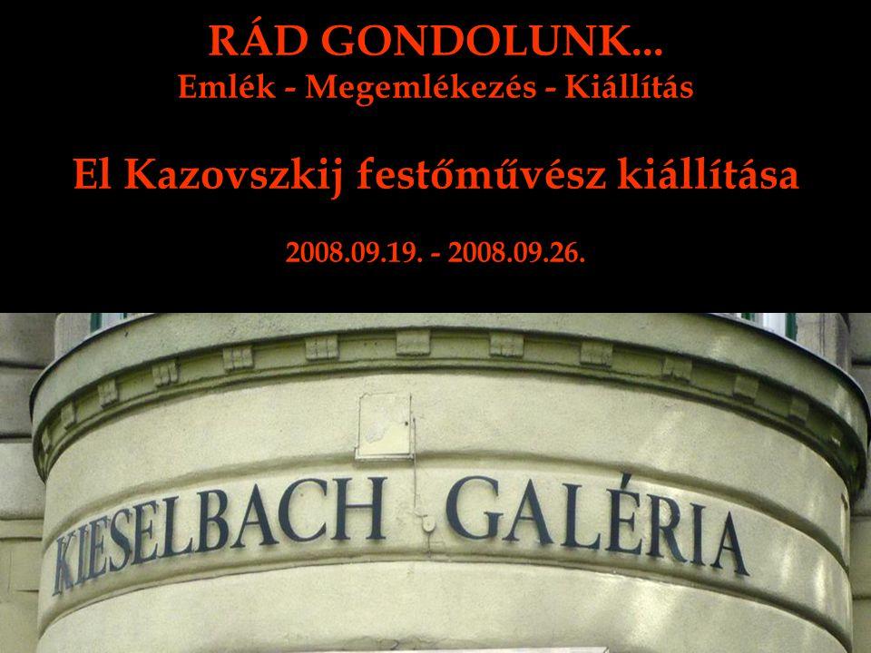 RÁD GONDOLUNK... Emlék - Megemlékezés - Kiállítás El Kazovszkij festőművész kiállítása 2008.09.19. - 2008.09.26.
