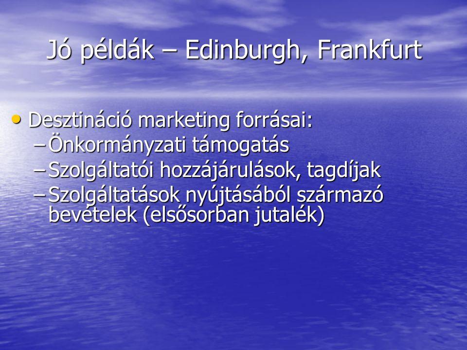 Jó példák – Edinburgh, Frankfurt • Desztináció marketing forrásai: –Önkormányzati támogatás –Szolgáltatói hozzájárulások, tagdíjak –Szolgáltatások nyújtásából származó bevételek (elsősorban jutalék)