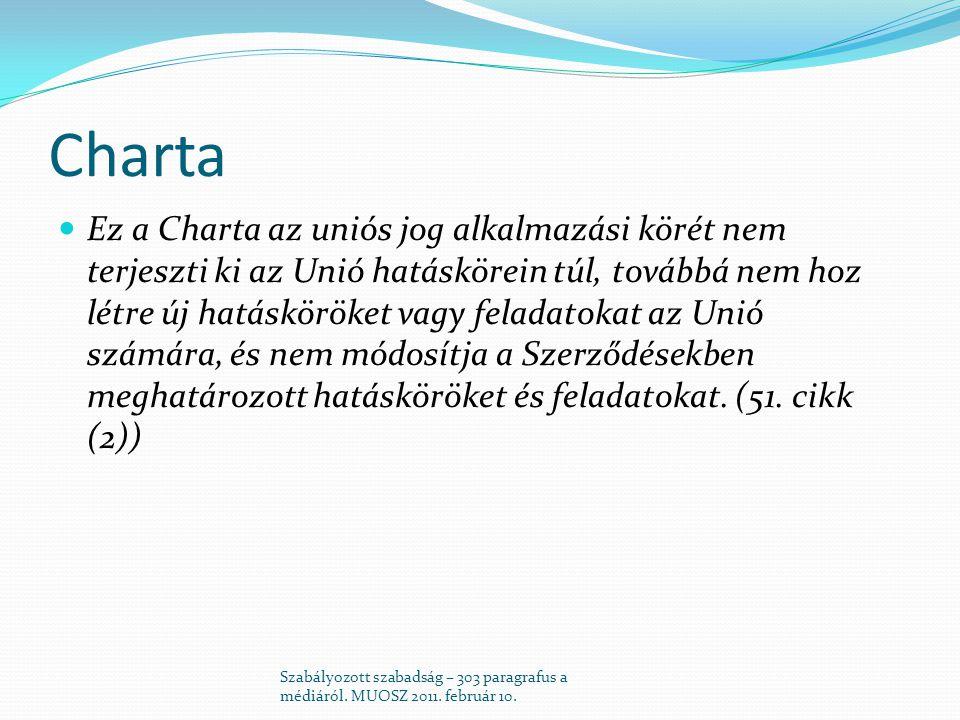 Charta  Ez a Charta az uniós jog alkalmazási körét nem terjeszti ki az Unió hatáskörein túl, továbbá nem hoz létre új hatásköröket vagy feladatokat az Unió számára, és nem módosítja a Szerződésekben meghatározott hatásköröket és feladatokat.