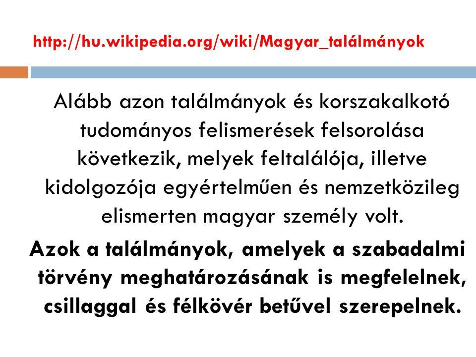 http://hu.wikipedia.org/wiki/Magyar_találmányok Alább azon találmányok és korszakalkotó tudományos felismerések felsorolása következik, melyek feltalálója, illetve kidolgozója egyértelműen és nemzetközileg elismerten magyar személy volt.