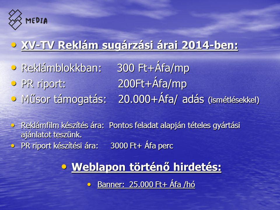 • XV-TV Reklám sugárzási árai 2014-ben: • Reklámblokkban: 300 Ft+Áfa/mp • PR riport: 200Ft+Áfa/mp • Műsor támogatás: 20.000+Áfa/ adás (ismétlésekkel) • Reklámfilm készítés ára: Pontos feladat alapján tételes gyártási ajánlatot teszünk.