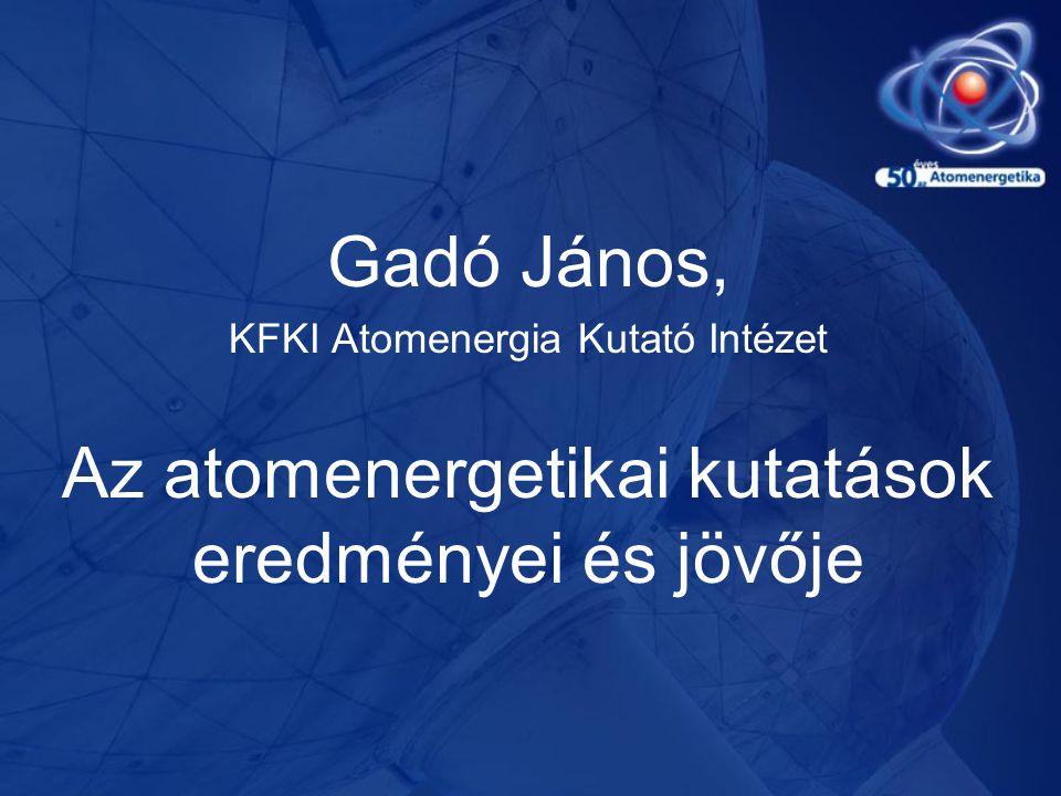 Gadó János, KFKI Atomenergia Kutató Intézet Az atomenergetikai kutatások eredményei és jövője