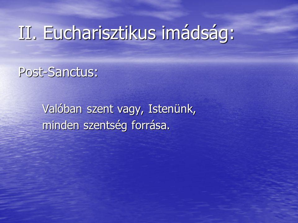 II. Eucharisztikus imádság: Post-Sanctus: Valóban szent vagy, Istenünk, minden szentség forrása.