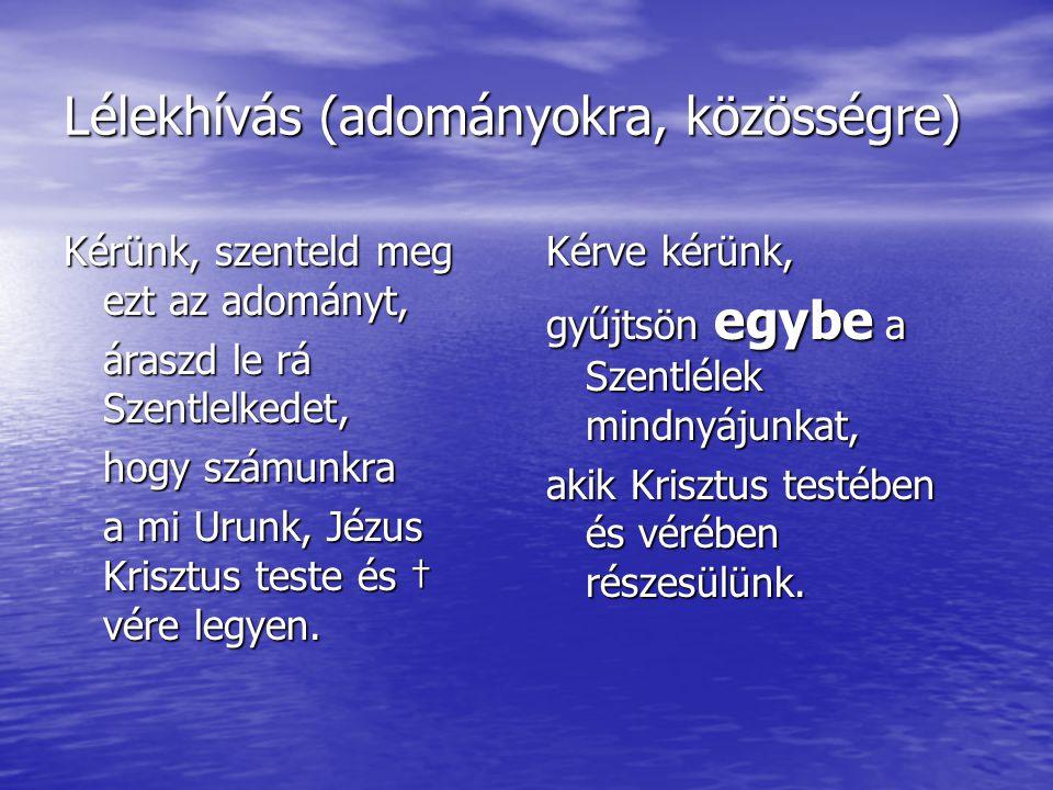Lélekhívás (adományokra, közösségre) Kérünk, szenteld meg ezt az adományt, áraszd le rá Szentlelkedet, hogy számunkra a mi Urunk, Jézus Krisztus teste
