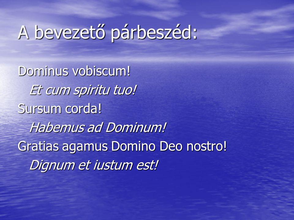A bevezető párbeszéd: Dominus vobiscum! Et cum spiritu tuo! Sursum corda! Habemus ad Dominum! Gratias agamus Domino Deo nostro! Dignum et iustum est!
